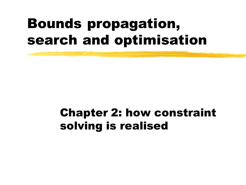 Bounds propagation, search and optimisation Chapter 2: how constraint solving is realised