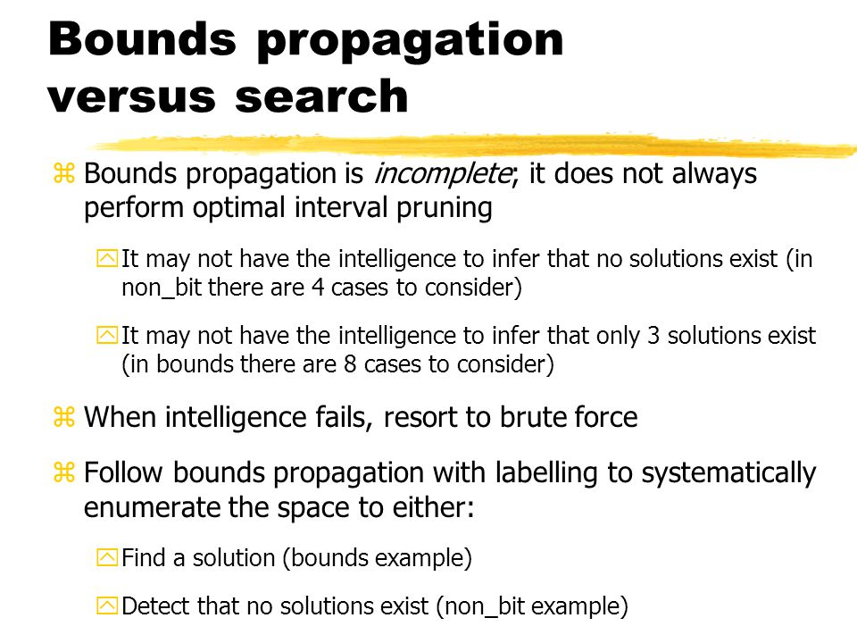 Bounds propagation versus search z Bounds propagation is incomplete; it does not always perform optimal interval pruning yIt may not have the intelligence to infer that no solutions exist (in non_bit there are 4 cases to consider) yIt may not have the intelligence to infer that only 3 solutions exist (in bounds there are 8 cases to consider) z When intelligence fails, resort to brute force z Follow bounds propagation with labelling to systematically enumerate the space to either: yFind a solution (bounds example) yDetect that no solutions exist (non_bit example)