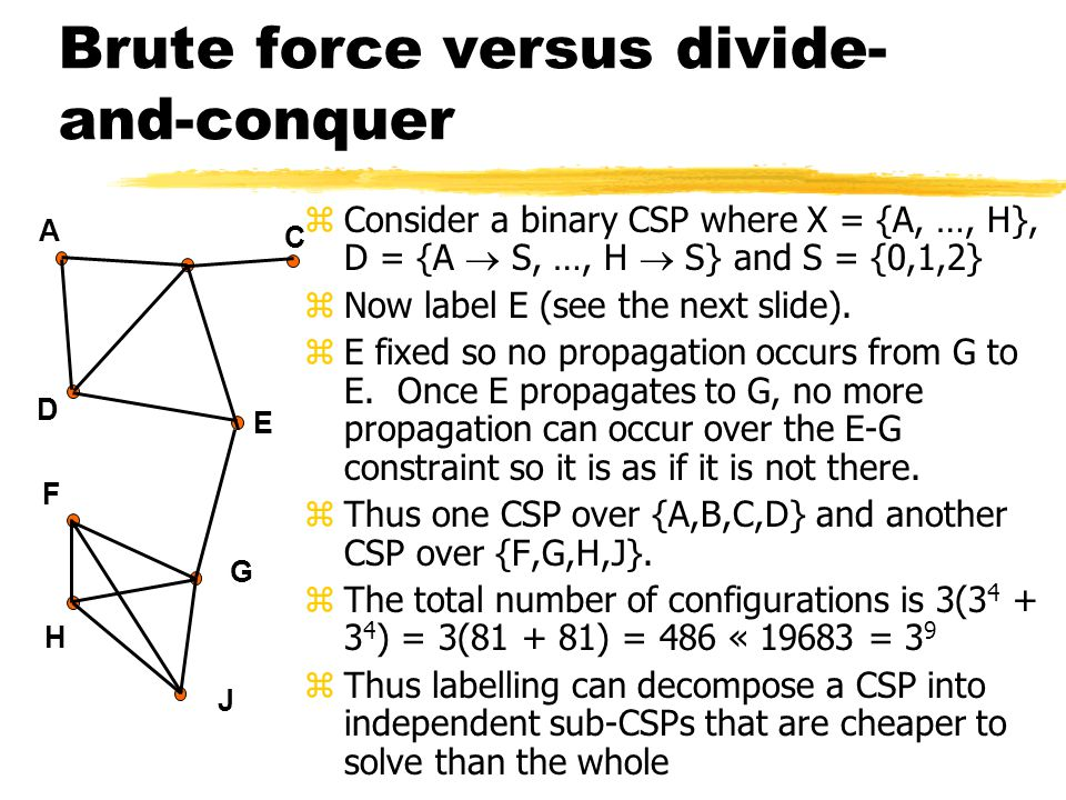 Brute force versus divide- and-conquer zConsider a binary CSP where X = {A, …, H}, D = {A  S, …, H  S} and S = {0,1,2} zNow label E (see the next slide).
