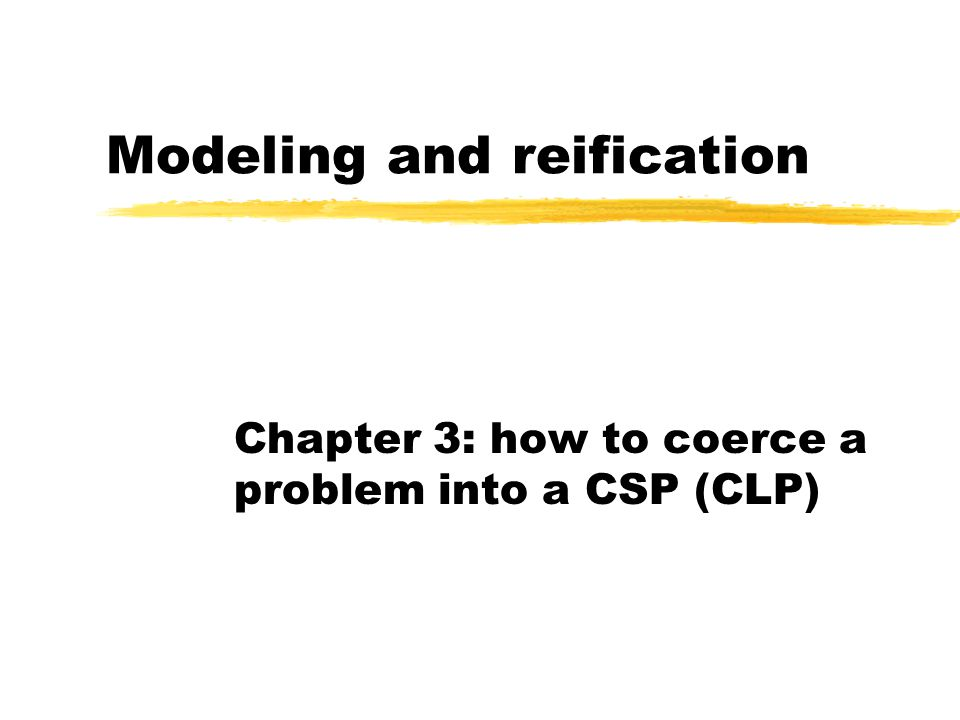 Modeling and reification Chapter 3: how to coerce a problem into a CSP (CLP)