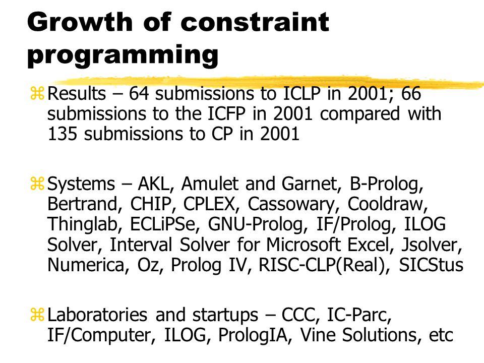 Growth of constraint programming zResults – 64 submissions to ICLP in 2001; 66 submissions to the ICFP in 2001 compared with 135 submissions to CP in 2001 zSystems – AKL, Amulet and Garnet, B-Prolog, Bertrand, CHIP, CPLEX, Cassowary, Cooldraw, Thinglab, ECLiPSe, GNU-Prolog, IF/Prolog, ILOG Solver, Interval Solver for Microsoft Excel, Jsolver, Numerica, Oz, Prolog IV, RISC-CLP(Real), SICStus zLaboratories and startups – CCC, IC-Parc, IF/Computer, ILOG, PrologIA, Vine Solutions, etc