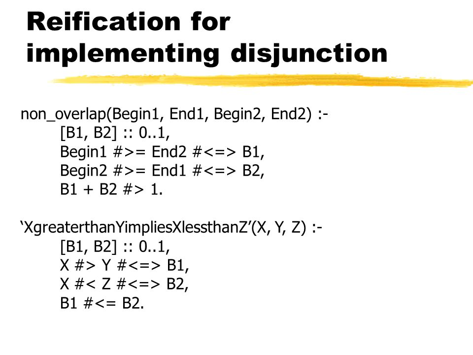 Reification for implementing disjunction non_overlap(Begin1, End1, Begin2, End2) :- [B1, B2] :: 0..1, Begin1 #>= End2 # B1, Begin2 #>= End1 # B2, B1 + B2 #> 1.