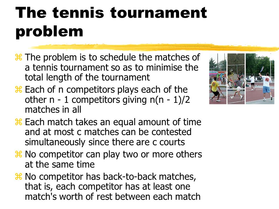 The tennis tournament problem zThe problem is to schedule the matches of a tennis tournament so as to minimise the total length of the tournament zEach of n competitors plays each of the other n - 1 competitors giving n(n - 1)/2 matches in all zEach match takes an equal amount of time and at most c matches can be contested simultaneously since there are c courts zNo competitor can play two or more others at the same time zNo competitor has back-to-back matches, that is, each competitor has at least one match s worth of rest between each match