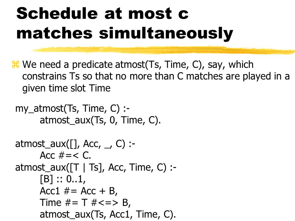 Schedule at most c matches simultaneously zWe need a predicate atmost(Ts, Time, C), say, which constrains Ts so that no more than C matches are played in a given time slot Time my_atmost(Ts, Time, C) :- atmost_aux(Ts, 0, Time, C).