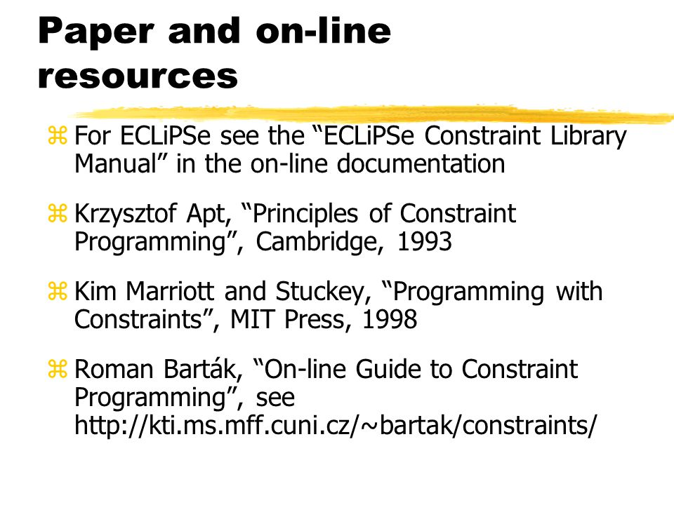 Paper and on-line resources zFor ECLiPSe see the ECLiPSe Constraint Library Manual in the on-line documentation zKrzysztof Apt, Principles of Constraint Programming , Cambridge, 1993 zKim Marriott and Stuckey, Programming with Constraints , MIT Press, 1998 zRoman Barták, On-line Guide to Constraint Programming , see http://kti.ms.mff.cuni.cz/~bartak/constraints/