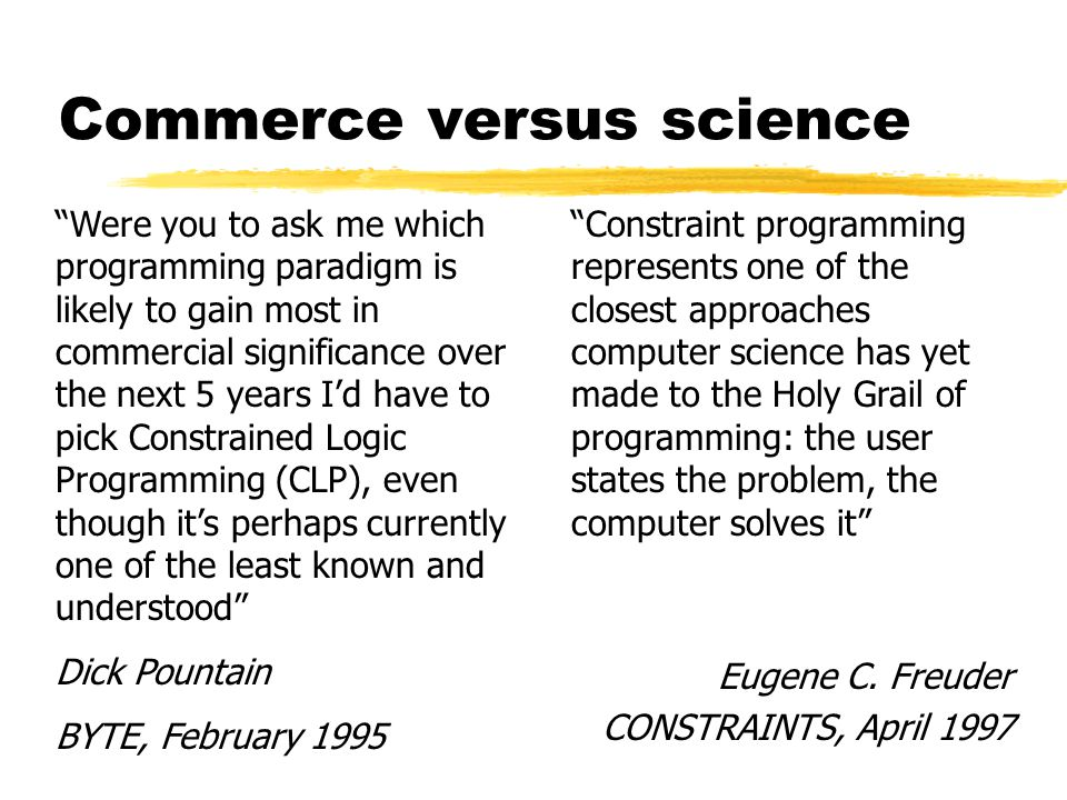 Commerce versus science Were you to ask me which programming paradigm is likely to gain most in commercial significance over the next 5 years I'd have to pick Constrained Logic Programming (CLP), even though it's perhaps currently one of the least known and understood Dick Pountain BYTE, February 1995 Constraint programming represents one of the closest approaches computer science has yet made to the Holy Grail of programming: the user states the problem, the computer solves it Eugene C.