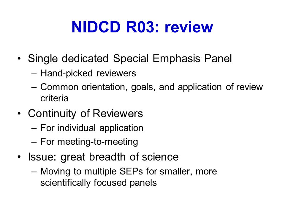 NIDCD R03: review Single dedicated Special Emphasis Panel –Hand-picked reviewers –Common orientation, goals, and application of review criteria Continuity of Reviewers –For individual application –For meeting-to-meeting Issue: great breadth of science –Moving to multiple SEPs for smaller, more scientifically focused panels