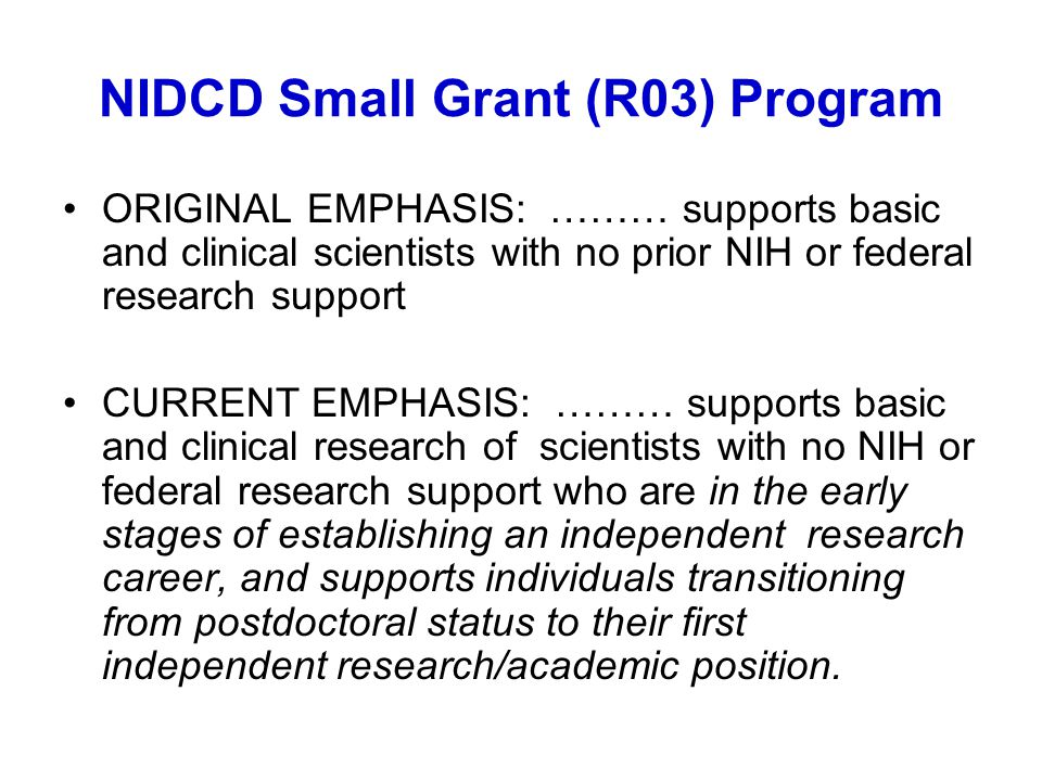 NIDCD Small Grant (R03) Program ORIGINAL EMPHASIS: ……… supports basic and clinical scientists with no prior NIH or federal research support CURRENT EMPHASIS: ……… supports basic and clinical research of scientists with no NIH or federal research support who are in the early stages of establishing an independent research career, and supports individuals transitioning from postdoctoral status to their first independent research/academic position.