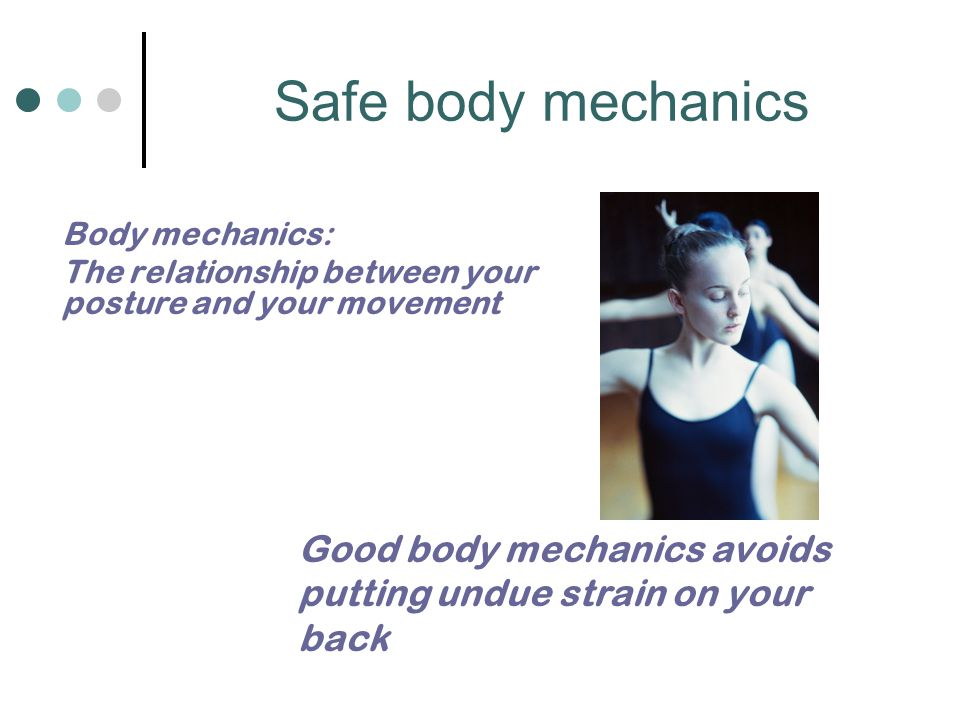 Safe body mechanics Body mechanics: The relationship between your posture and your movement Good body mechanics avoids putting undue strain on your ba