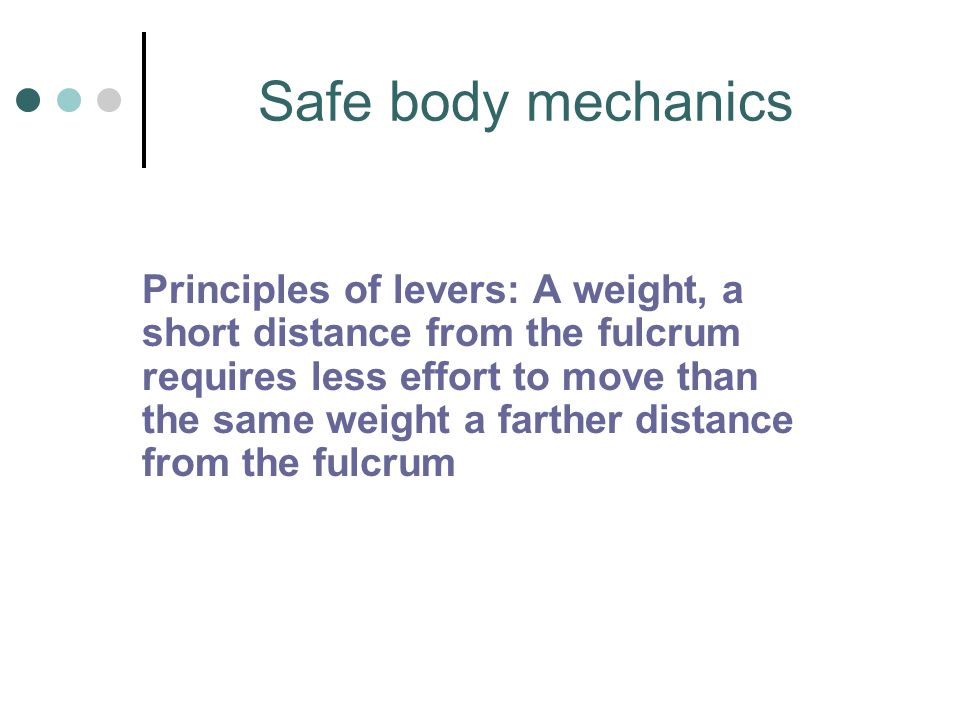 Safe body mechanics Principles of levers: A weight, a short distance from the fulcrum requires less effort to move than the same weight a farther dist