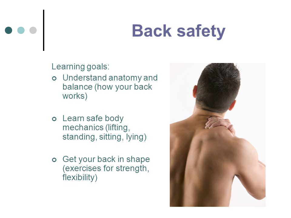 Back safety Learning goals: Understand anatomy and balance (how your back works) Learn safe body mechanics (lifting, standing, sitting, lying) Get you