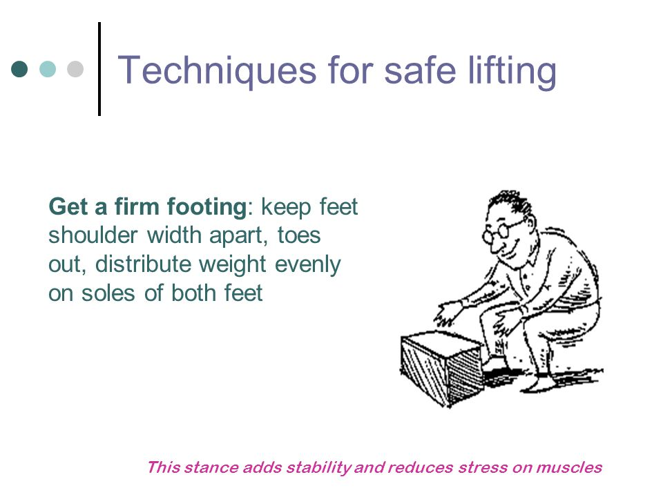Techniques for safe lifting Get a firm footing: keep feet shoulder width apart, toes out, distribute weight evenly on soles of both feet This stance a