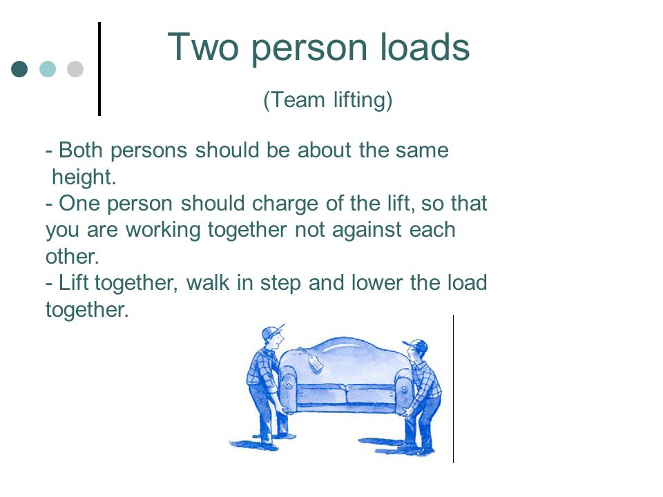 Two person loads (Team lifting) - Both persons should be about the same height. - One person should charge of the lift, so that you are working togeth