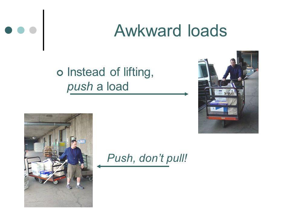 Awkward loads Instead of lifting, push a load Push, don't pull!