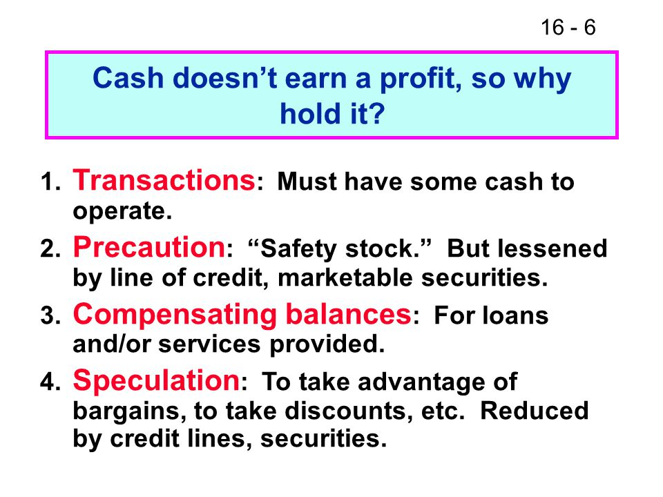16 - 6 Cash doesn't earn a profit, so why hold it.