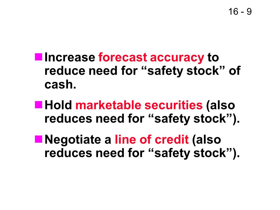 16 - 9 Increase forecast accuracy to reduce need for safety stock of cash.
