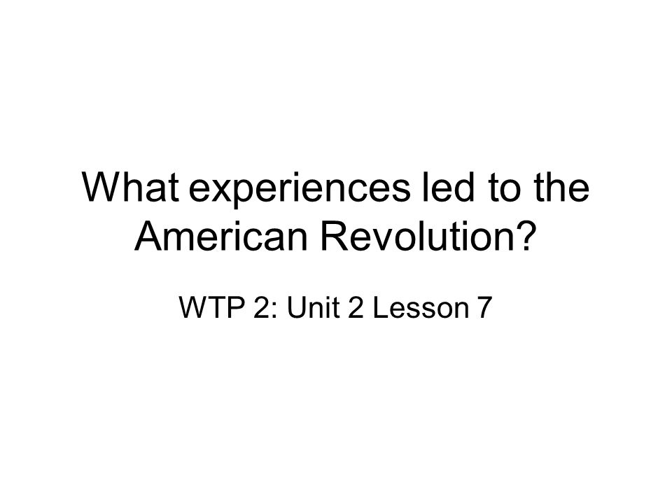 What experiences led to the American Revolution? WTP 2: Unit 2 Lesson 7