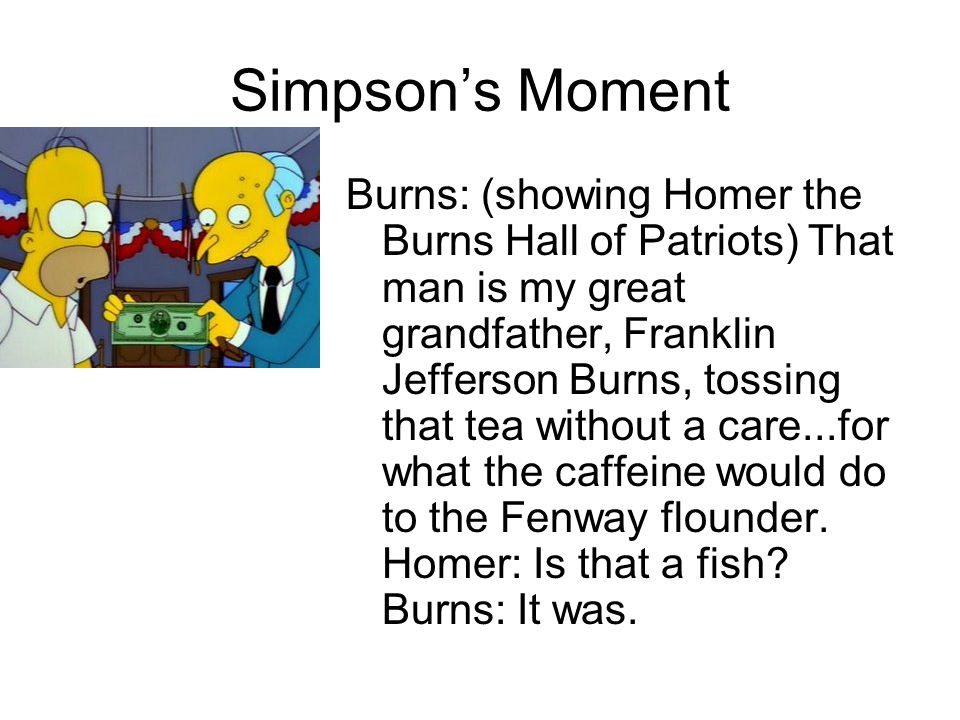 Simpson's Moment Burns: (showing Homer the Burns Hall of Patriots) That man is my great grandfather, Franklin Jefferson Burns, tossing that tea withou