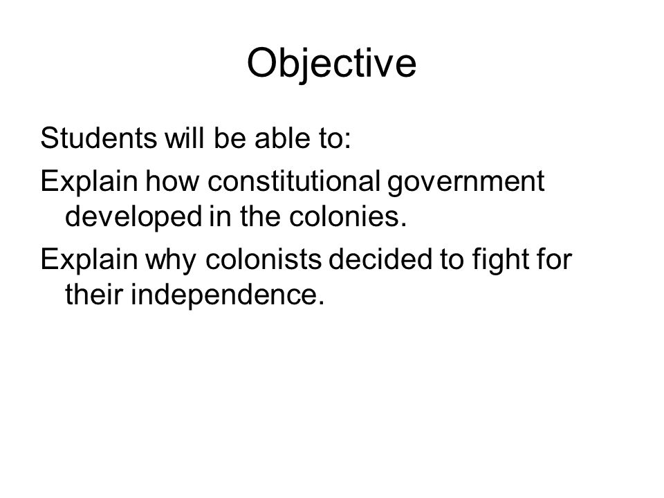 Objective Students will be able to: Explain how constitutional government developed in the colonies. Explain why colonists decided to fight for their