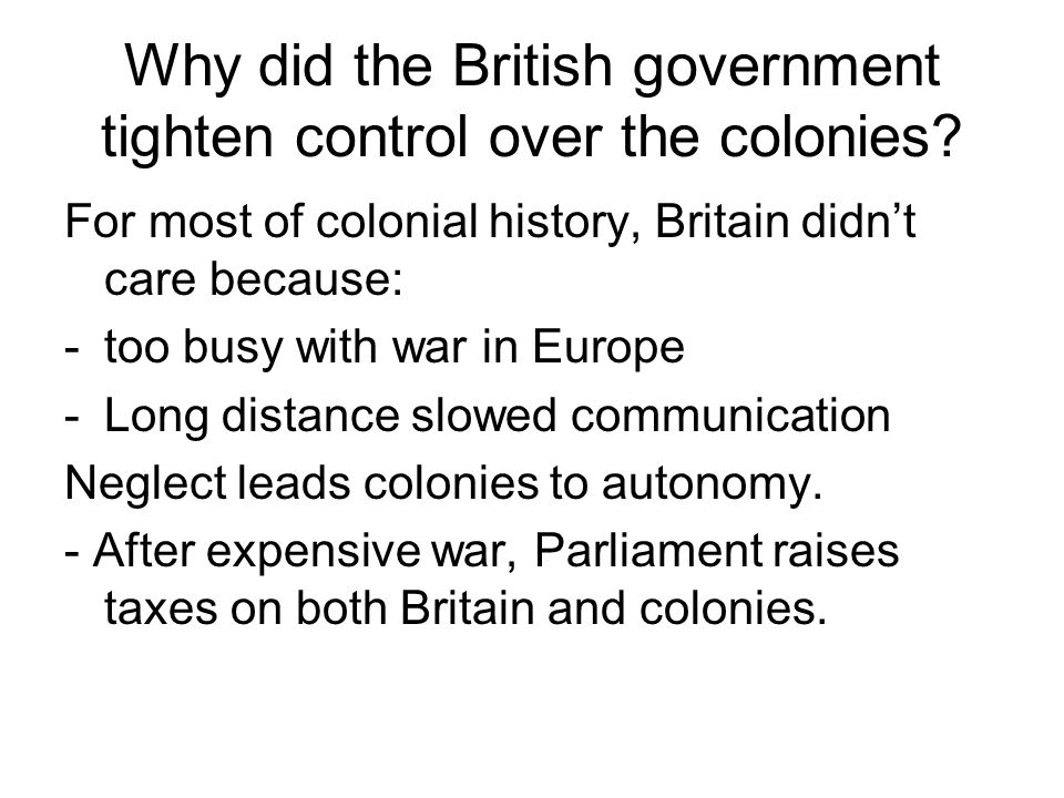 Why did the British government tighten control over the colonies? For most of colonial history, Britain didn't care because: -too busy with war in Eur
