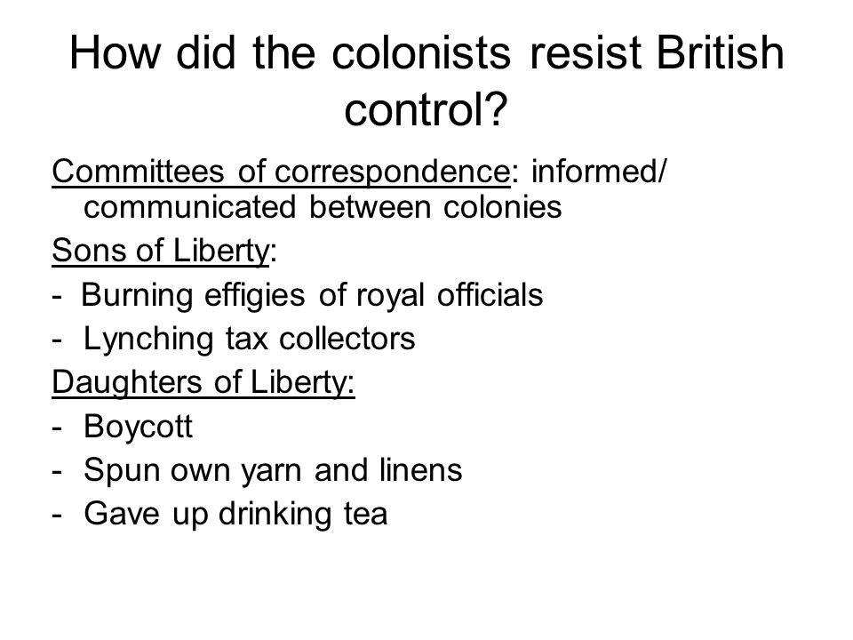 How did the colonists resist British control? Committees of correspondence: informed/ communicated between colonies Sons of Liberty: - Burning effigie