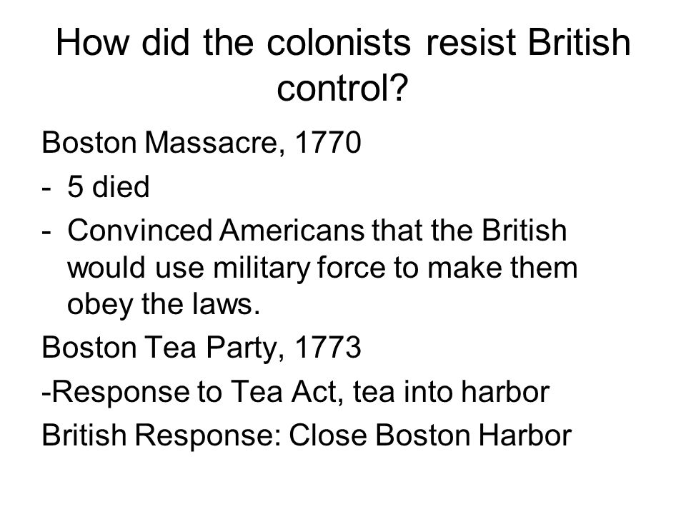 How did the colonists resist British control? Boston Massacre, 1770 -5 died -Convinced Americans that the British would use military force to make the
