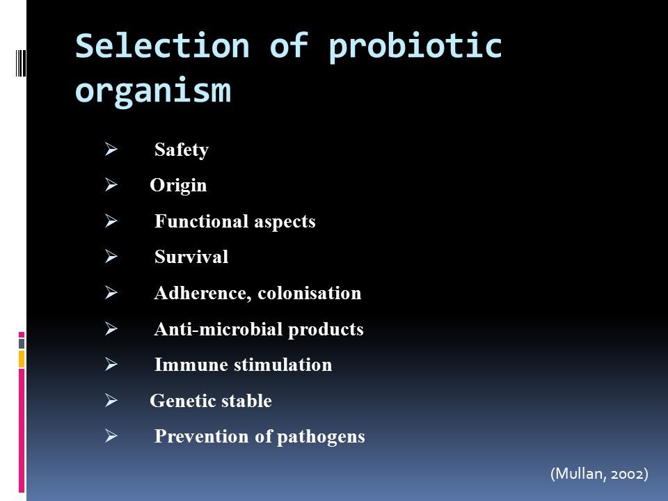 Selection of probiotic organism  Safety  Origin  Functional aspects  Survival  Adherence, colonisation  Anti-microbial products  Immune stimulation  Genetic stable  Prevention of pathogens (Mullan, 2002)