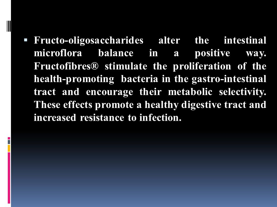  Fructo-oligosaccharides alter the intestinal microflora balance in a positive way.