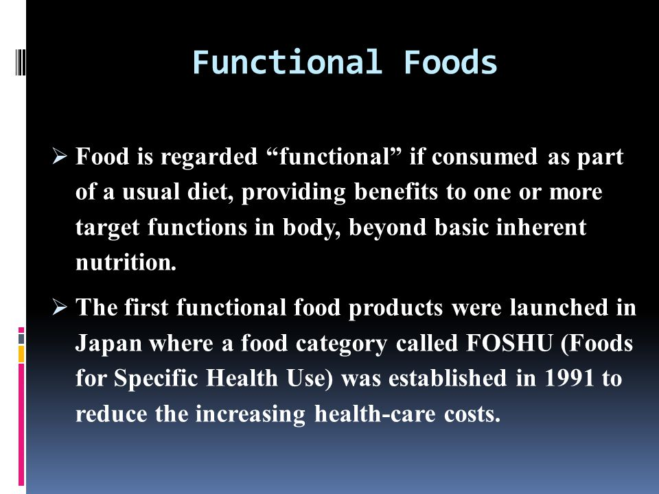 Functional Foods  Food is regarded functional if consumed as part of a usual diet, providing benefits to one or more target functions in body, beyond basic inherent nutrition.