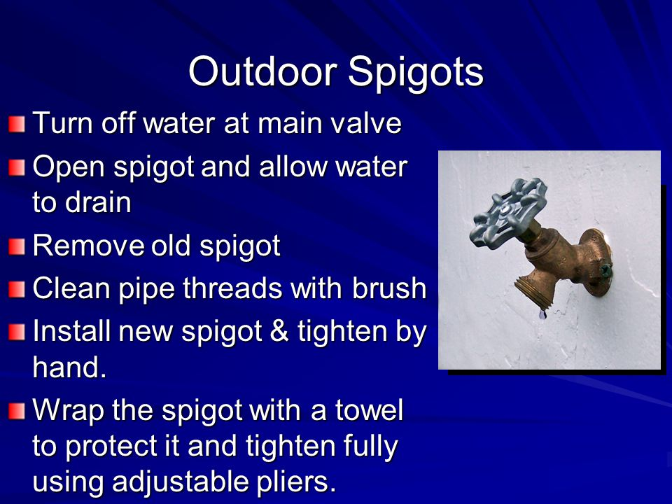 Outdoor Spigots Turn off water at main valve Open spigot and allow water to drain Remove old spigot Clean pipe threads with brush Install new spigot & tighten by hand.
