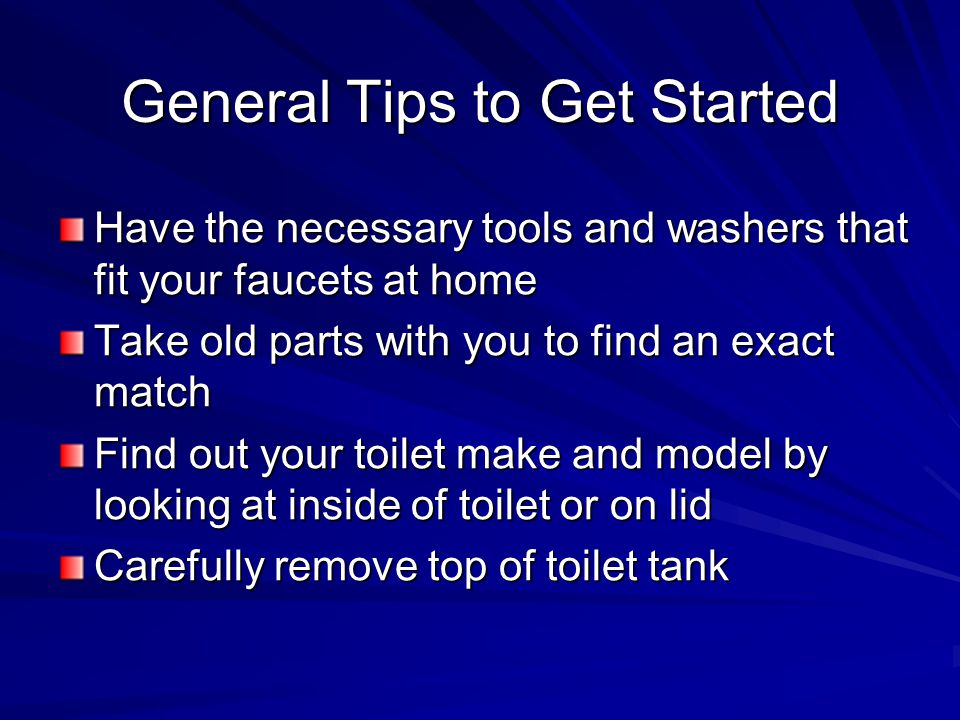 General Tips to Get Started Have the necessary tools and washers that fit your faucets at home Take old parts with you to find an exact match Find out your toilet make and model by looking at inside of toilet or on lid Carefully remove top of toilet tank