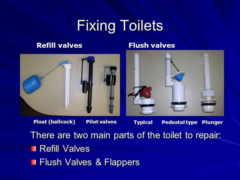 Fixing Toilets There are two main parts of the toilet to repair: Refill Valves Flush Valves & Flappers Refill valvesFlush valves Float (ballcock) Pilot valves Typical Pedestal type Plunger
