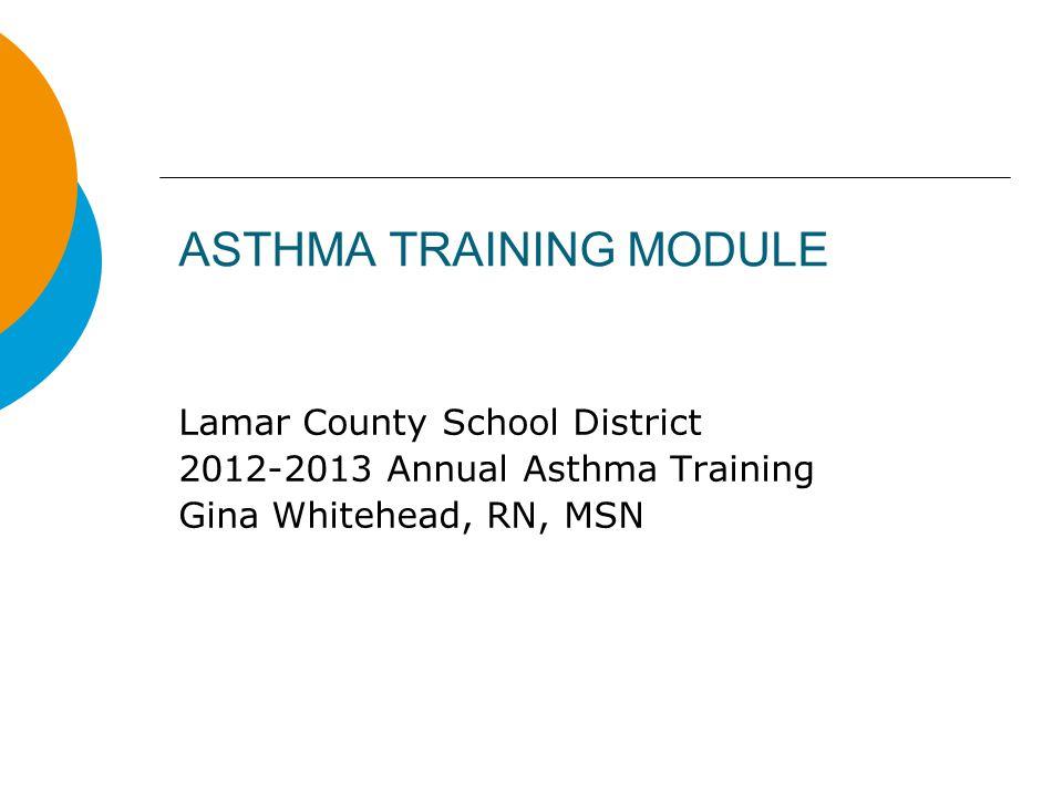 ASTHMA TRAINING MODULE Lamar County School District 2012-2013 Annual Asthma Training Gina Whitehead, RN, MSN