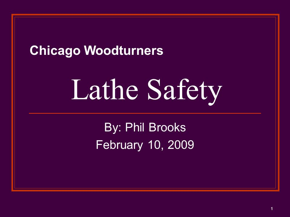 1 Lathe Safety By: Phil Brooks February 10, 2009 Chicago Woodturners