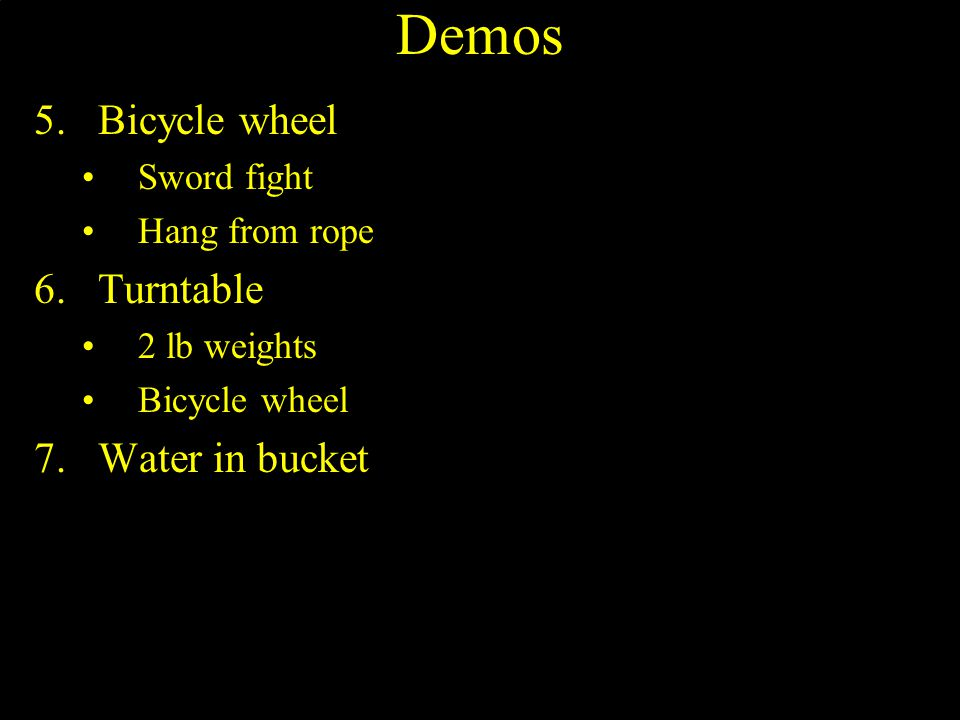 Demos 5.Bicycle wheel Sword fight Hang from rope 6.Turntable 2 lb weights Bicycle wheel 7.Water in bucket
