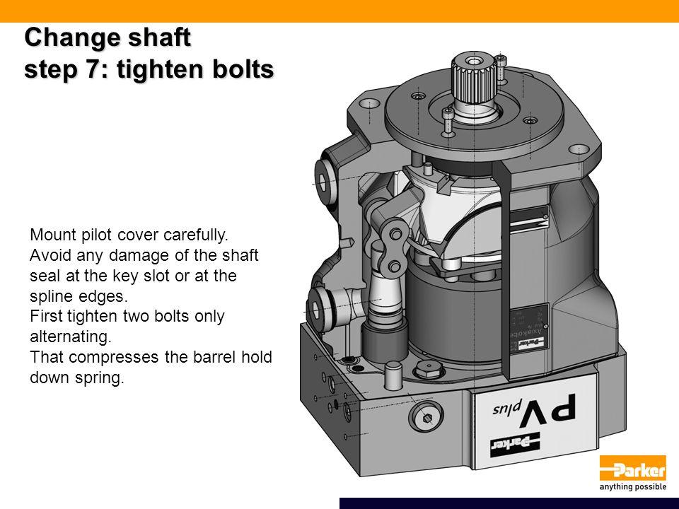 Change shaft step 7: tighten bolts Mount pilot cover carefully.