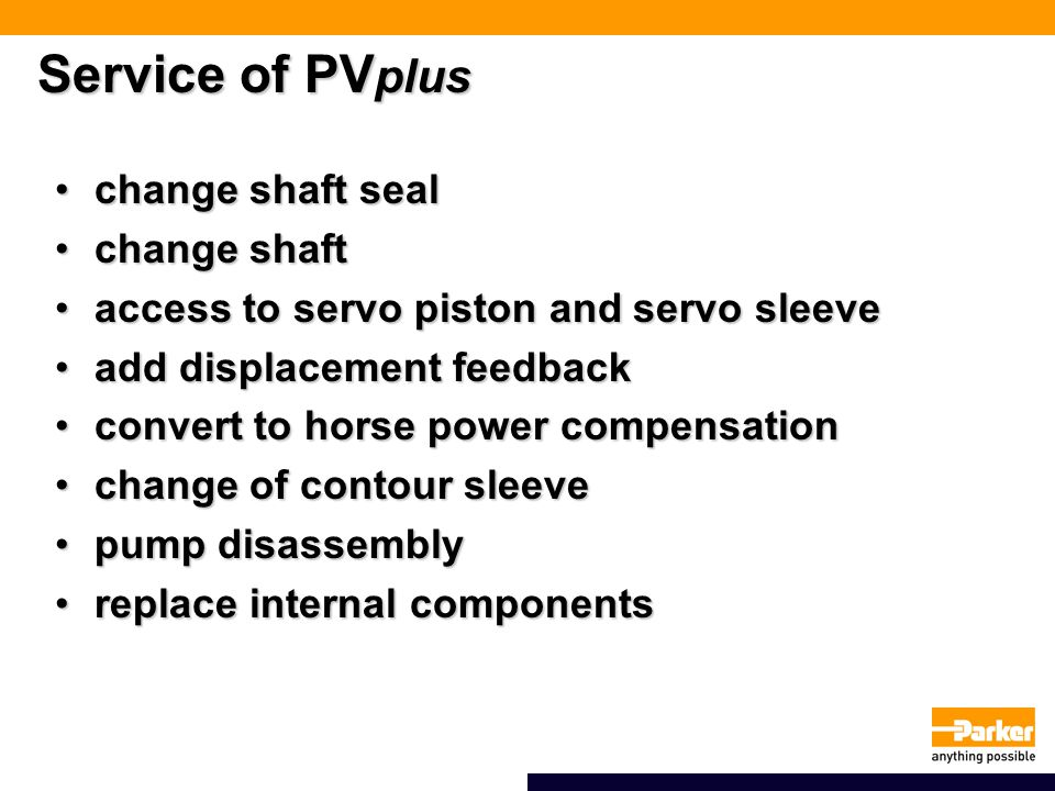 Service of PV plus change shaft sealchange shaft seal change shaftchange shaft access to servo piston and servo sleeveaccess to servo piston and servo sleeve add displacement feedbackadd displacement feedback convert to horse power compensationconvert to horse power compensation change of contour sleevechange of contour sleeve pump disassemblypump disassembly replace internal componentsreplace internal components