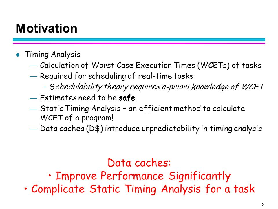2 Motivation Timing Analysis — Calculation of Worst Case Execution Times (WCETs) of tasks — Required for scheduling of real-time tasks – Schedulability theory requires a-priori knowledge of WCET — Estimates need to be safe — Static Timing Analysis – an efficient method to calculate WCET of a program.