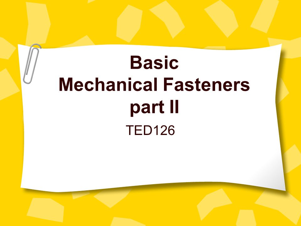 Types mechanical fasteners… Threaded Two very basic types of machine-threaded fasteners are –nuts & bolts and screws.