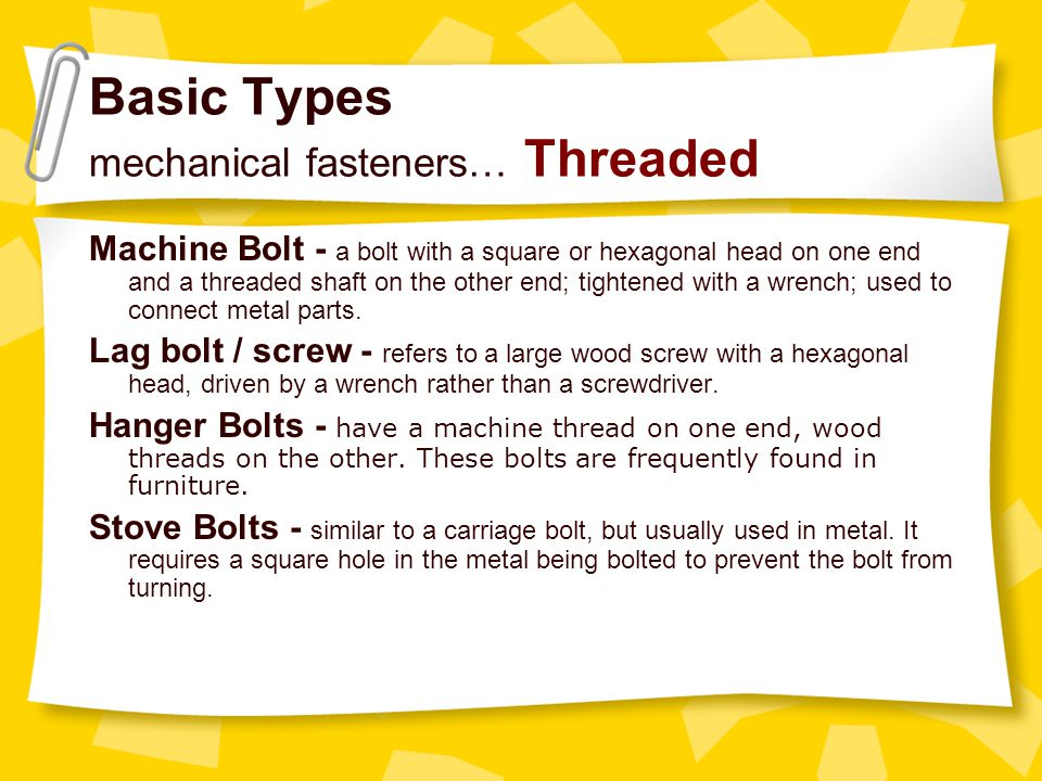 Basic Types mechanical fasteners… Threaded Machine Bolt - a bolt with a square or hexagonal head on one end and a threaded shaft on the other end; tig