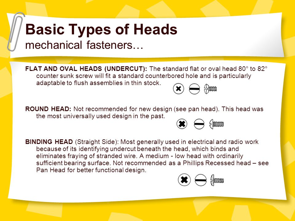 Basic Types of Heads mechanical fasteners… FLAT AND OVAL HEADS (UNDERCUT): The standard flat or oval head 80° to 82° counter sunk screw will fit a sta