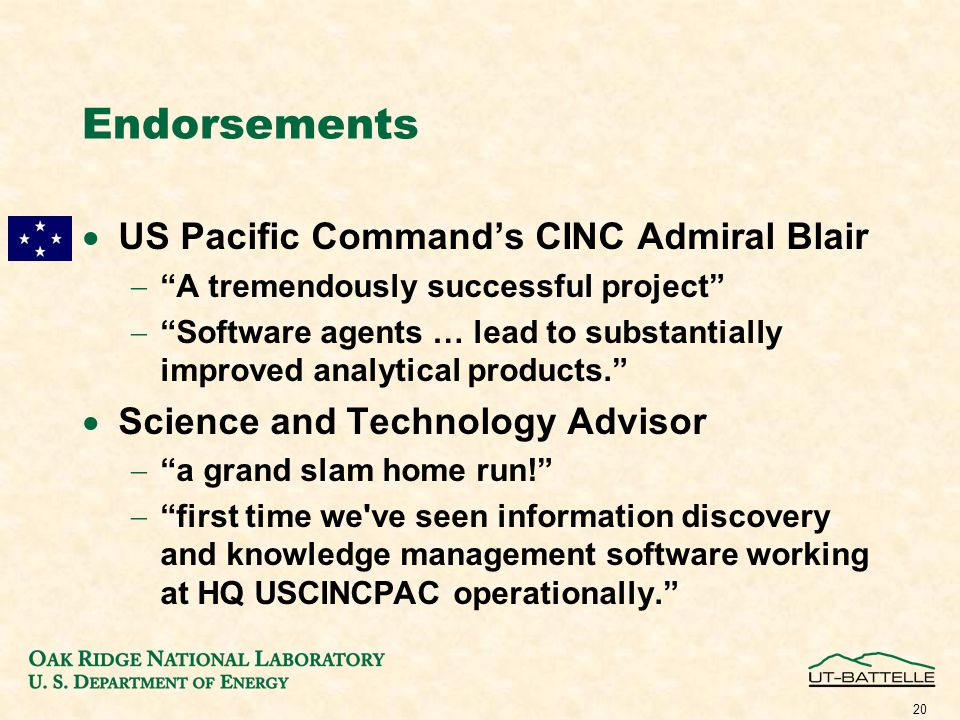 20 Endorsements  US Pacific Command's CINC Admiral Blair  A tremendously successful project  Software agents … lead to substantially improved analytical products.  Science and Technology Advisor  a grand slam home run!  first time we ve seen information discovery and knowledge management software working at HQ USCINCPAC operationally.