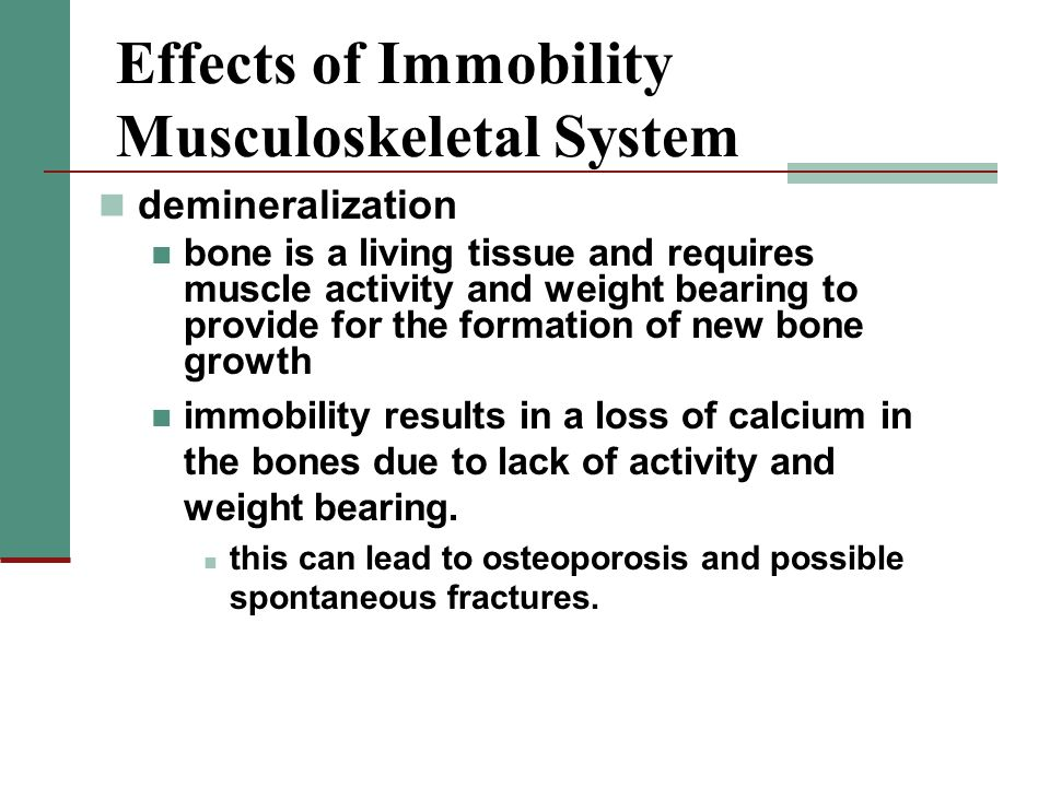 Effects of Immobility Musculoskeletal System demineralization bone is a living tissue and requires muscle activity and weight bearing to provide for the formation of new bone growth immobility results in a loss of calcium in the bones due to lack of activity and weight bearing.