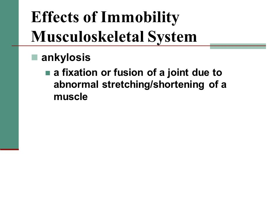 Effects of Immobility Musculoskeletal System ankylosis a fixation or fusion of a joint due to abnormal stretching/shortening of a muscle