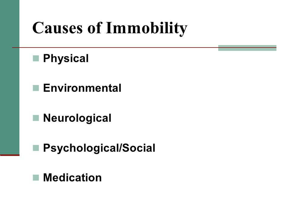 Causes of Immobility Physical Environmental Neurological Psychological/Social Medication