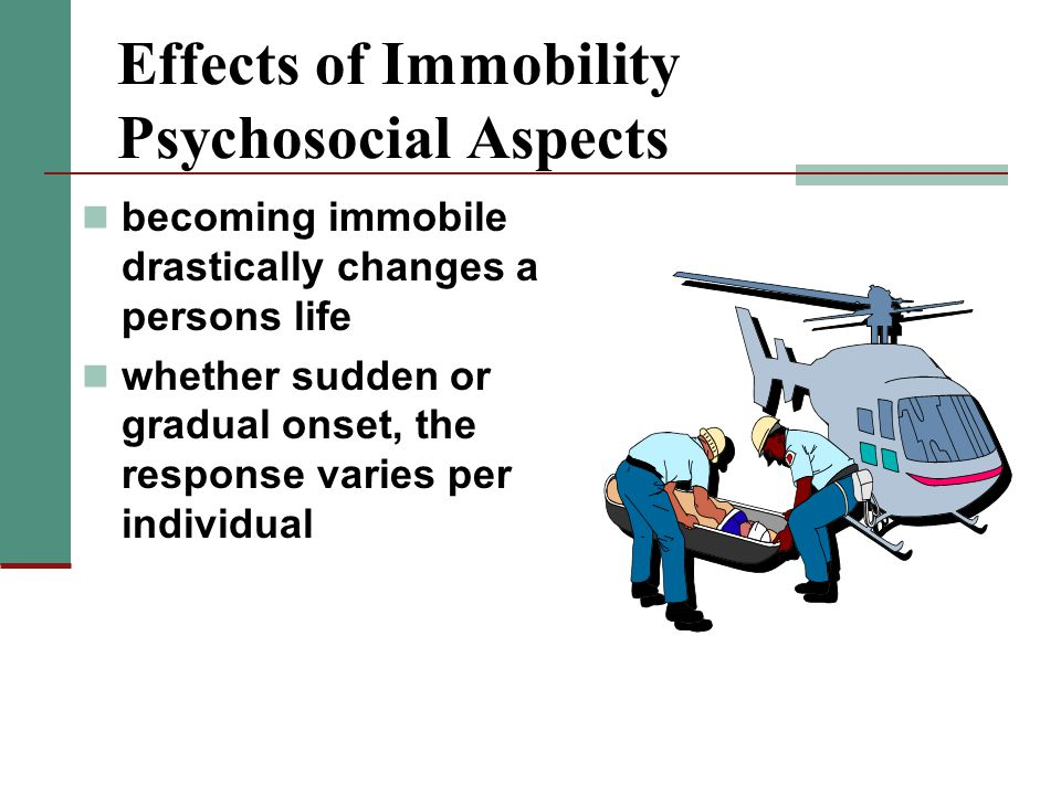 Effects of Immobility Psychosocial Aspects becoming immobile drastically changes a persons life whether sudden or gradual onset, the response varies per individual