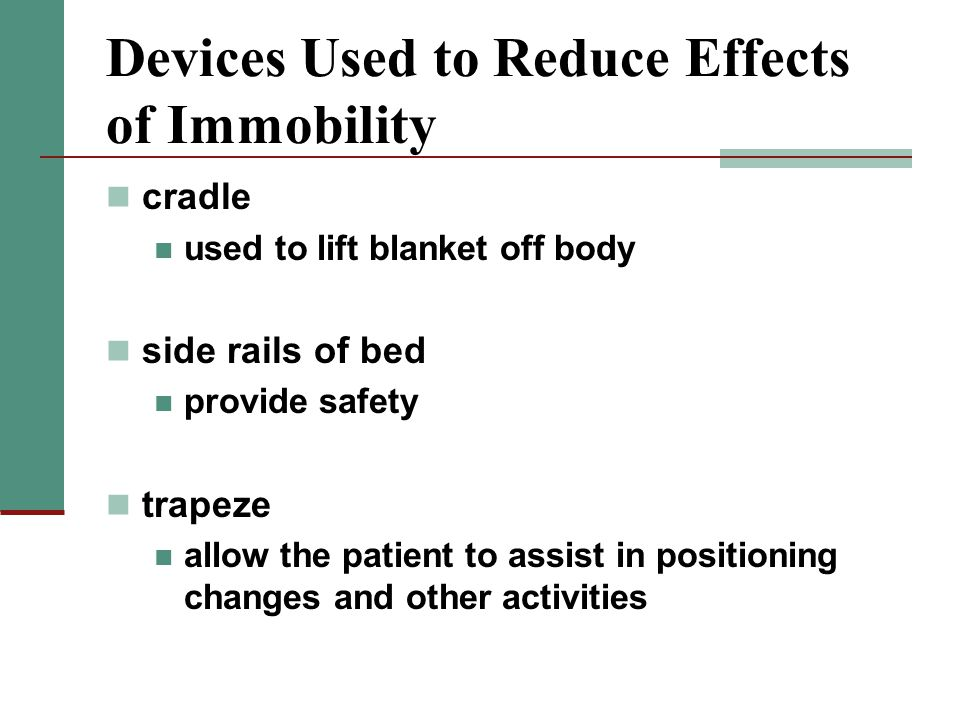 Devices Used to Reduce Effects of Immobility cradle used to lift blanket off body side rails of bed provide safety trapeze allow the patient to assist in positioning changes and other activities