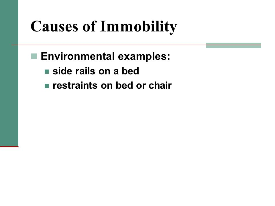 Causes of Immobility Environmental examples: side rails on a bed restraints on bed or chair