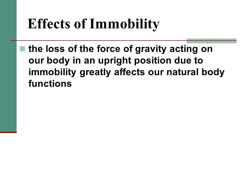 Effects of Immobility the loss of the force of gravity acting on our body in an upright position due to immobility greatly affects our natural body functions