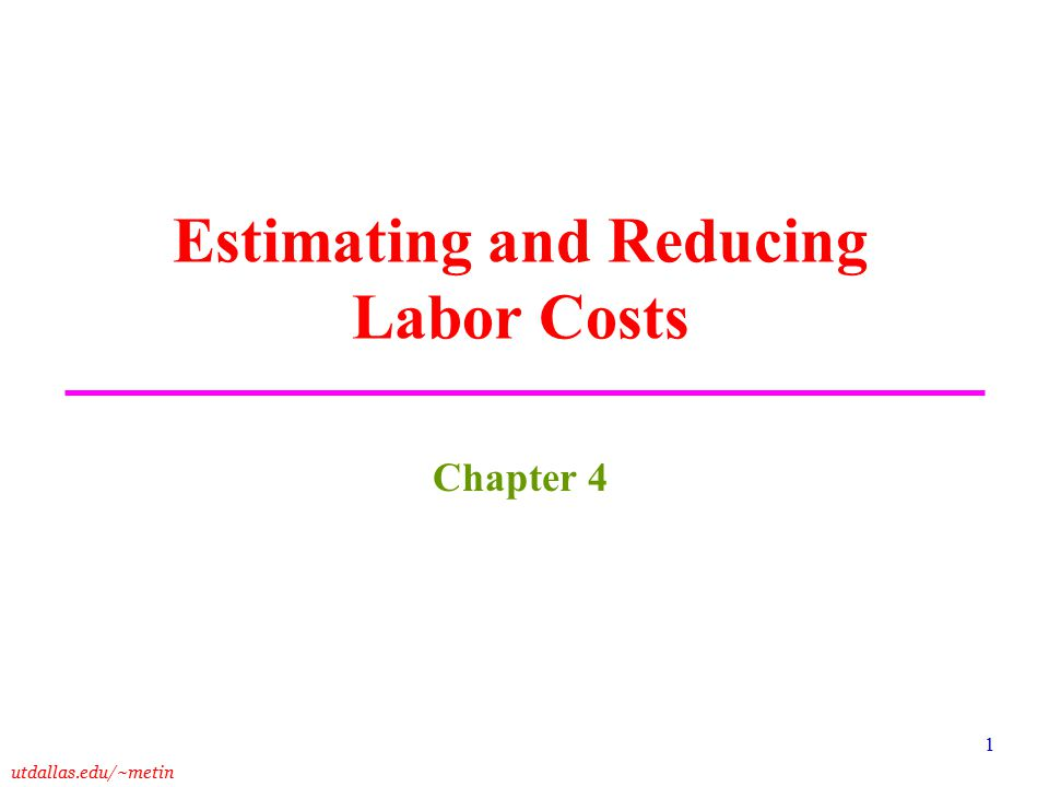 utdallas.edu/~metin 1 Estimating and Reducing Labor Costs Chapter 4